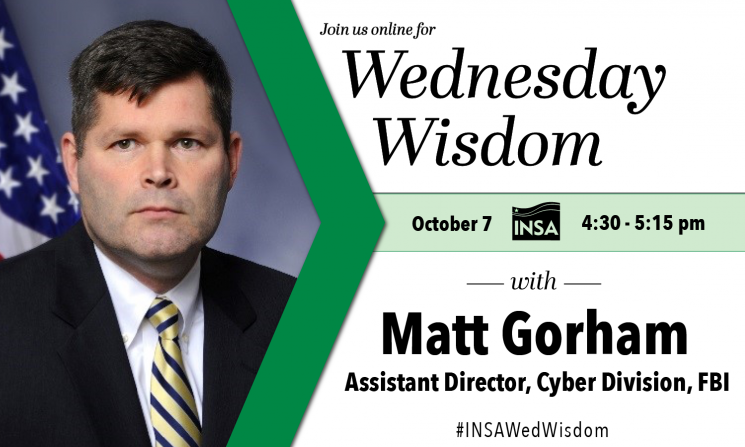 Wednesday Wisdom with Matt Gorham, Assistant Director, Cyber Division,  Federal Bureau of Investigation (FBI). October 7 from 4:30-5:15 pm ET